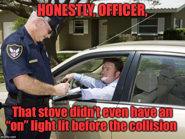 "speeding ticket | HONESTLY, OFFICER, That stove didn't even have an ""on"" light lit before the collision 