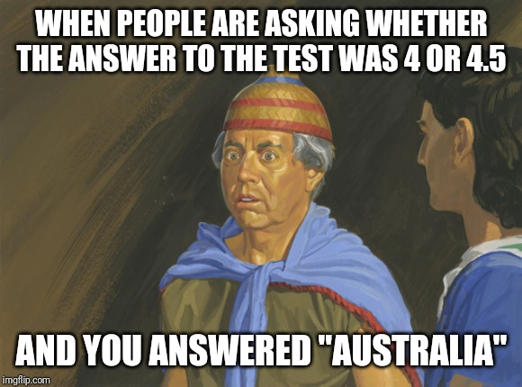 "I'm not good at math | WHEN PEOPLE ARE ASKING WHETHER THE ANSWER TO THE TEST WAS 4 OR 4.5 AND YOU ANSWERED ""AUSTRALIA"" 