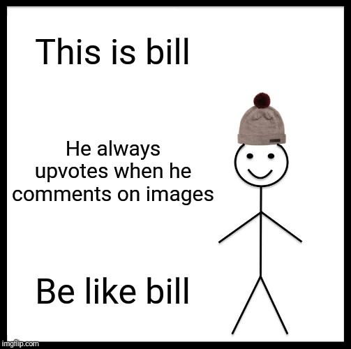 Be Like Bill |  This is bill; He always upvotes when he comments on images; Be like bill | image tagged in memes,be like bill | made w/ Imgflip meme maker