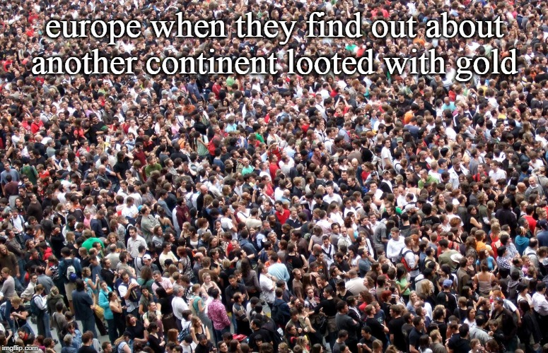 crowd of people | europe when they find out about another continent looted with gold | image tagged in crowd of people | made w/ Imgflip meme maker