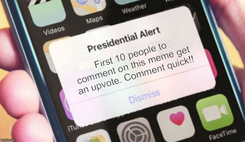 Quick | First 10 people to comment on this meme get an upvote. Comment quick!! | image tagged in memes,presidential alert | made w/ Imgflip meme maker