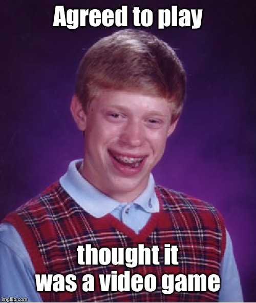 Bad Luck Brian Meme | Agreed to play thought it was a video game | image tagged in memes,bad luck brian | made w/ Imgflip meme maker