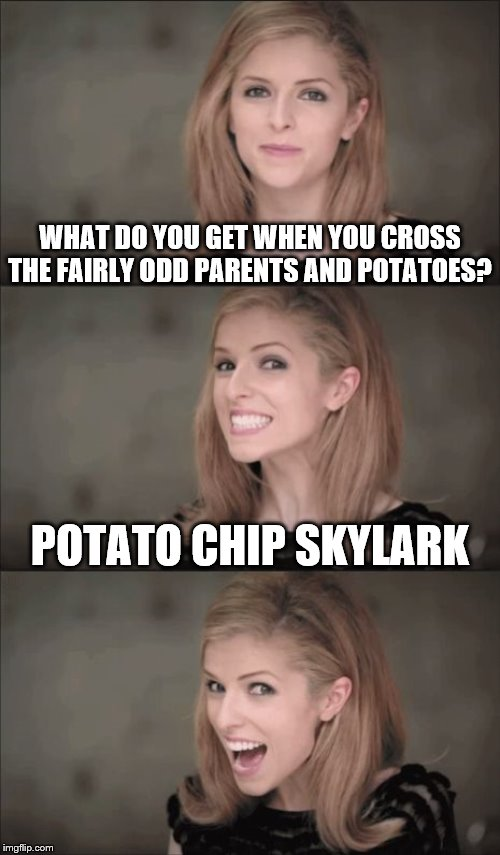 Still some time in my Potato Chips Week. June 30 to July 7 | WHAT DO YOU GET WHEN YOU CROSS THE FAIRLY ODD PARENTS AND POTATOES? POTATO CHIP SKYLARK | image tagged in memes,bad pun anna kendrick,potato chips | made w/ Imgflip meme maker