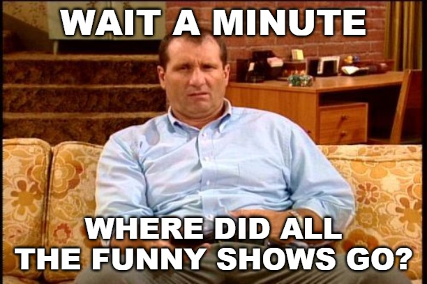 When you wake up one day and it dawns on you how social justice politics have ruined all forms of entertainment. | WAIT A MINUTE WHERE DID ALL THE FUNNY SHOWS GO? | image tagged in al bundy,sjw,social justice,pc culture | made w/ Imgflip meme maker