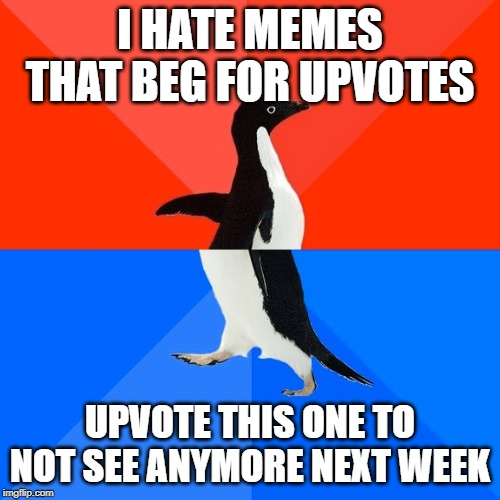 Socially Awesome Awkward Penguin |  I HATE MEMES THAT BEG FOR UPVOTES; UPVOTE THIS ONE TO NOT SEE ANYMORE NEXT WEEK | image tagged in memes,socially awesome awkward penguin | made w/ Imgflip meme maker