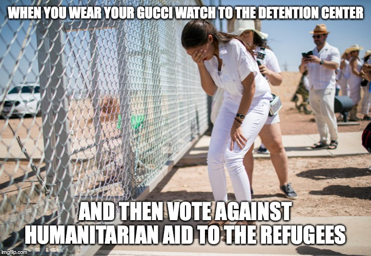 It takes a special kind of stupid | WHEN YOU WEAR YOUR GUCCI WATCH TO THE DETENTION CENTER AND THEN VOTE AGAINST HUMANITARIAN AID TO THE REFUGEES | image tagged in aoc,immigration | made w/ Imgflip meme maker