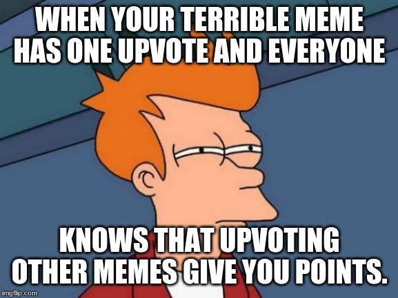 Suspicious. | WHEN YOUR TERRIBLE MEME HAS ONE UPVOTE AND EVERYONE KNOWS THAT UPVOTING OTHER MEMES GIVE YOU POINTS. | image tagged in memes,futurama fry,funny,upvotes,points | made w/ Imgflip meme maker