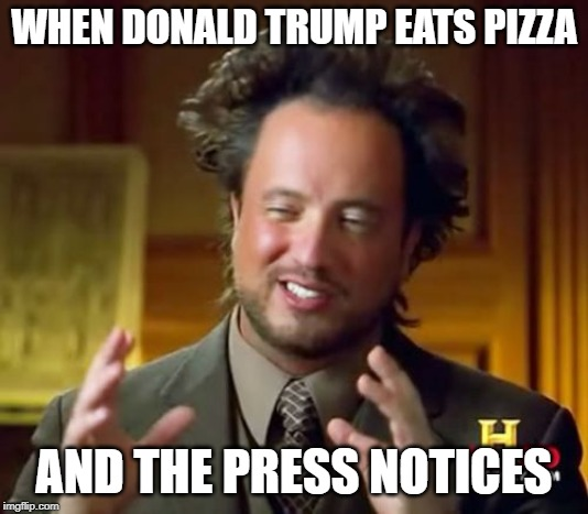 Ancient Aliens | WHEN DONALD TRUMP EATS PIZZA AND THE PRESS NOTICES | image tagged in memes,ancient aliens | made w/ Imgflip meme maker