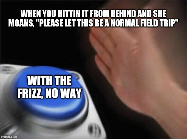 "Blank Nut Button Meme | WHEN YOU HITTIN IT FROM BEHIND AND SHE MOANS, ""PLEASE LET THIS BE A NORMAL FIELD TRIP"" WITH THE FRIZZ, NO WAY 