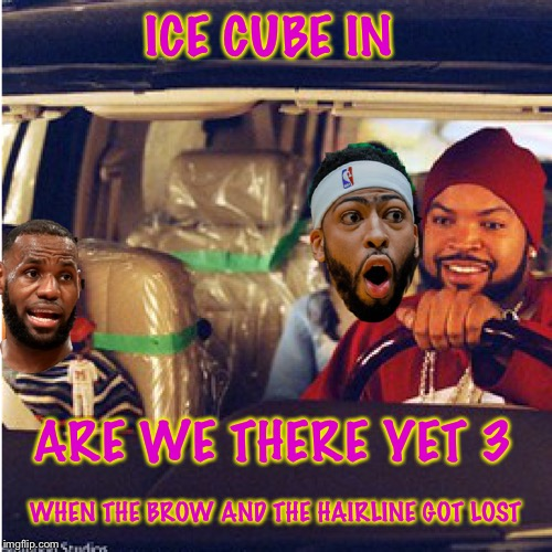 Are we there yet? 3 | ICE CUBE IN ARE WE THERE YET 3 WHEN THE BROW AND THE HAIRLINE GOT LOST | image tagged in ice cube,lebron james,lakers | made w/ Imgflip meme maker