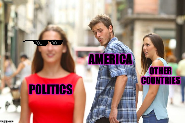 Distracted Boyfriend |  AMERICA; OTHER COUNTRIES; POLITICS | image tagged in memes,distracted boyfriend | made w/ Imgflip meme maker
