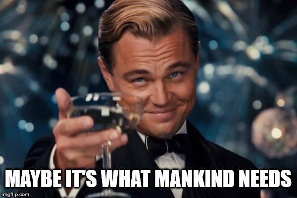 Leonardo Dicaprio Cheers Meme | MAYBE IT'S WHAT MANKIND NEEDS | image tagged in memes,leonardo dicaprio cheers | made w/ Imgflip meme maker