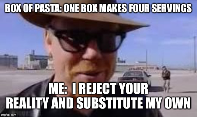 BOX OF PASTA: ONE BOX MAKES FOUR SERVINGS ME:  I REJECT YOUR REALITY AND SUBSTITUTE MY OWN | image tagged in i reject your reality and substitute my own | made w/ Imgflip meme maker