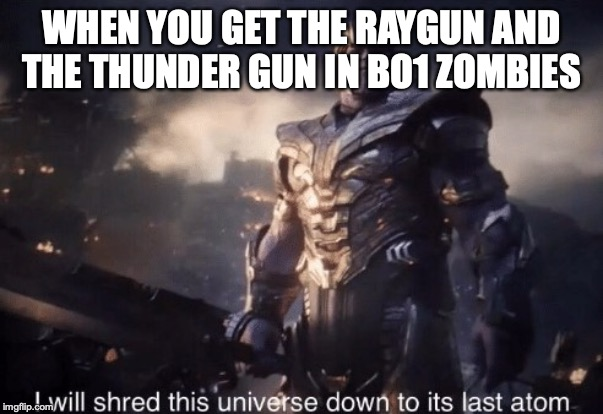 I will shred this universe down to its last atom | WHEN YOU GET THE RAYGUN AND THE THUNDER GUN IN BO1 ZOMBIES | image tagged in i will shred this universe down to its last atom | made w/ Imgflip meme maker