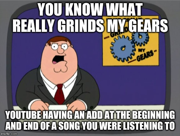 Peter Griffin News Meme | YOU KNOW WHAT REALLY GRINDS MY GEARS YOUTUBE HAVING AN ADD AT THE BEGINNING AND END OF A SONG YOU WERE LISTENING TO | image tagged in memes,peter griffin news | made w/ Imgflip meme maker