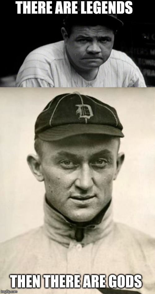 THERE ARE LEGENDS THEN THERE ARE GODS | image tagged in babe ruth,ty cobb | made w/ Imgflip meme maker