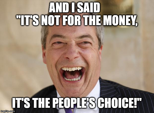 "Nigel Farage return | AND I SAID   ""IT'S NOT FOR THE MONEY, IT'S THE PEOPLE'S CHOICE!"" 