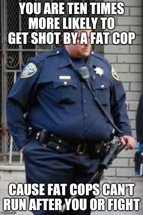 YOU ARE TEN TIMES MORE LIKELY TO GET SHOT BY A FAT COP CAUSE FAT COPS CAN'T RUN AFTER YOU OR FIGHT | image tagged in fat | made w/ Imgflip meme maker