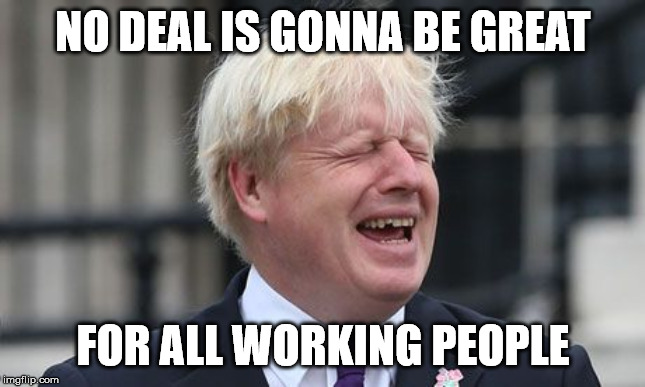 get pulses racing campaign | NO DEAL IS GONNA BE GREAT FOR ALL WORKING PEOPLE | image tagged in boris johnson,memes,britain,politics | made w/ Imgflip meme maker