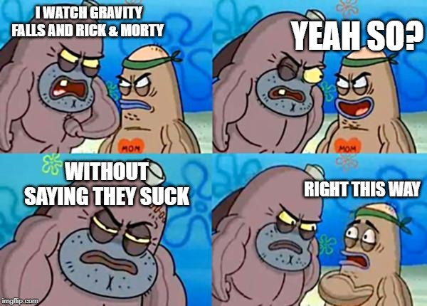 How tough are ya? | I WATCH GRAVITY FALLS AND RICK & MORTY WITHOUT SAYING THEY SUCK YEAH SO? RIGHT THIS WAY | image tagged in how tough are ya | made w/ Imgflip meme maker