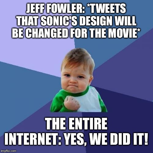 Successful Internet | JEFF FOWLER: *TWEETS THAT SONIC'S DESIGN WILL BE CHANGED FOR THE MOVIE* THE ENTIRE INTERNET: YES, WE DID IT! | image tagged in memes,success kid,twitter,sonic movie,sonic fanbase reaction,sonic meme | made w/ Imgflip meme maker