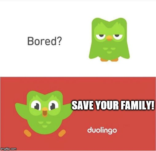 DUOLINGO BORED | SAVE YOUR FAMILY! | image tagged in duolingo bored | made w/ Imgflip meme maker