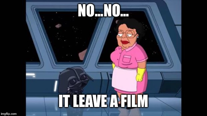 Consuela Star Wars | NO...NO... IT LEAVE A FILM | image tagged in consuela star wars | made w/ Imgflip meme maker