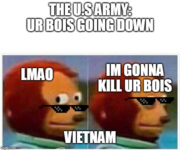 THE U.S ARMY: UR BOIS GOING DOWN VIETNAM IM GONNA KILL UR BOIS LMAO | image tagged in monkey puppet | made w/ Imgflip meme maker