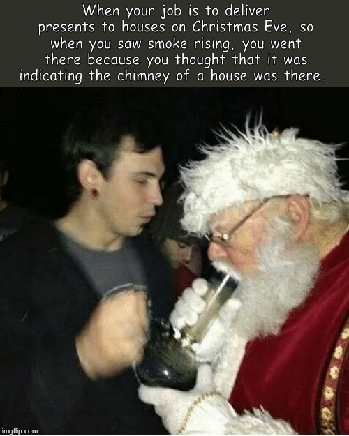 When your job is to deliver presents to houses on Christmas Eve, so when you saw smoke rising, you went there because you thought that it wa | image tagged in memes,christmas,santa claus | made w/ Imgflip meme maker
