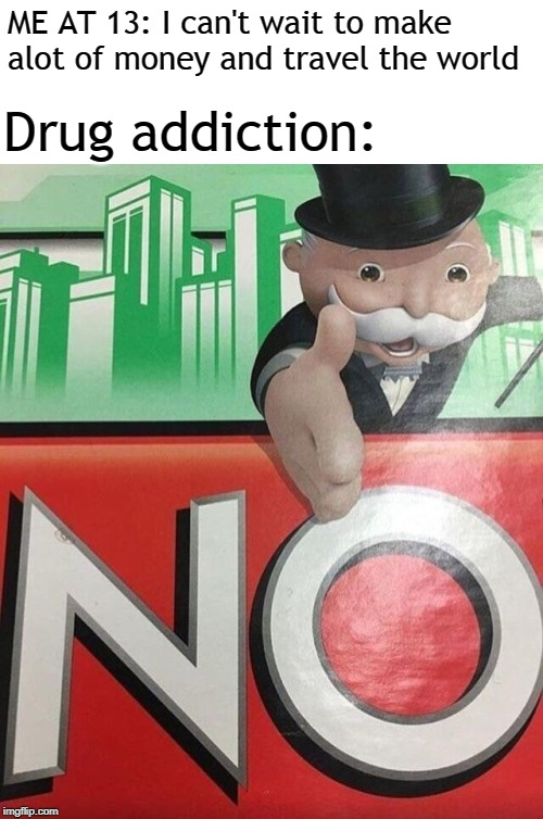 Monopoly No | ME AT 13: I can't wait to make alot of money and travel the world Drug addiction: | image tagged in monopoly no | made w/ Imgflip meme maker