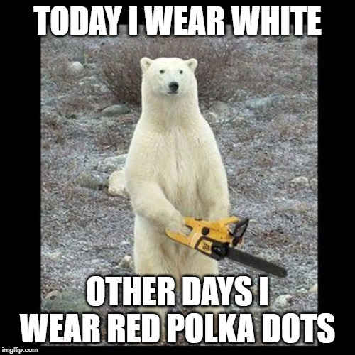 Chainsaw Bear Meme | TODAY I WEAR WHITE OTHER DAYS I WEAR RED POLKA DOTS | image tagged in memes,chainsaw bear | made w/ Imgflip meme maker