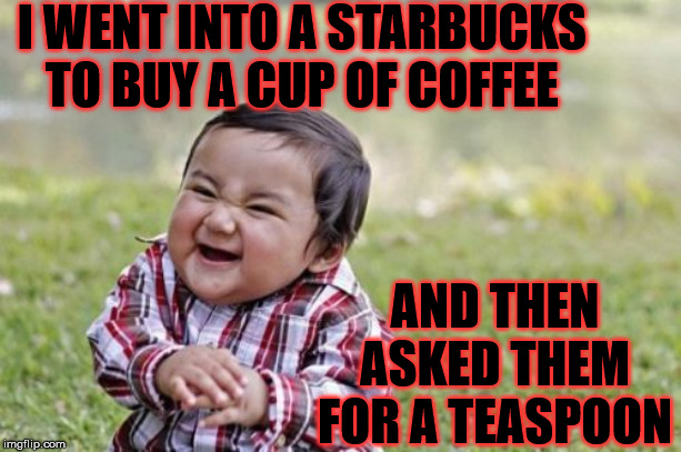 Evil Toddler Stirring The Cup | I WENT INTO A STARBUCKS        TO BUY A CUP OF COFFEE AND THEN ASKED THEM FOR A TEASPOON | image tagged in memes,evil toddler,starbucks,tea,spoon,coffee | made w/ Imgflip meme maker