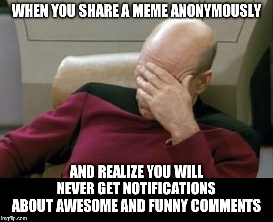 Captain Picard Facepalm Meme | WHEN YOU SHARE A MEME ANONYMOUSLY AND REALIZE YOU WILL NEVER GET NOTIFICATIONS ABOUT AWESOME AND FUNNY COMMENTS | image tagged in memes,captain picard facepalm | made w/ Imgflip meme maker