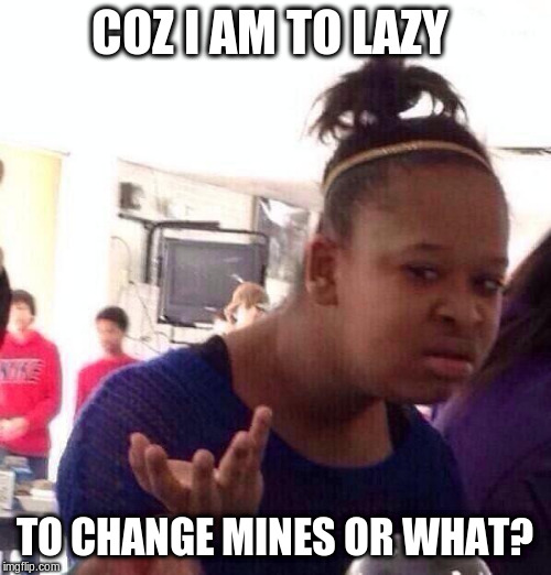 Black Girl Wat Meme | COZ I AM TO LAZY TO CHANGE MINES OR WHAT? | image tagged in memes,black girl wat | made w/ Imgflip meme maker