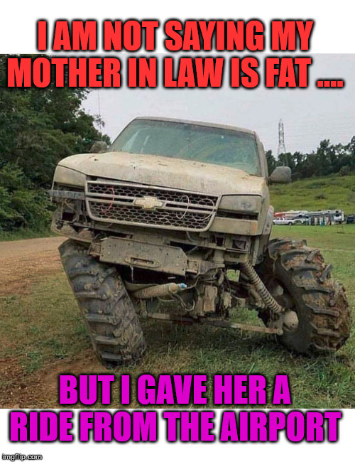 I just might have put her in the truck bed. | I AM NOT SAYING MY MOTHER IN LAW IS FAT .... BUT I GAVE HER A RIDE FROM THE AIRPORT | image tagged in mother in law,yo mamas so fat,broken | made w/ Imgflip meme maker
