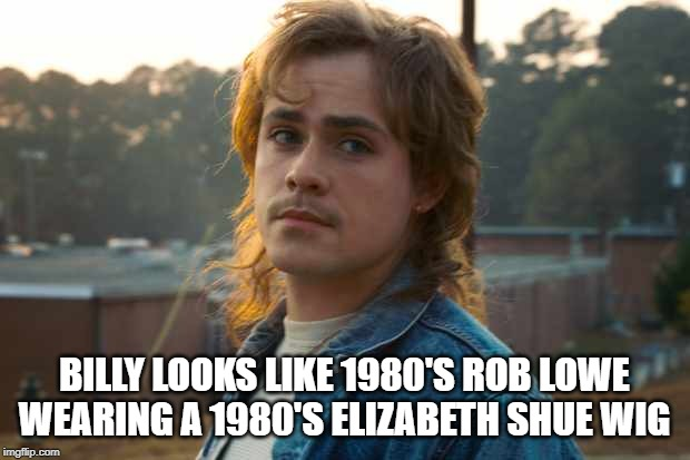 You can't unsee it | BILLY LOOKS LIKE 1980'S ROB LOWE WEARING A 1980'S ELIZABETH SHUE WIG | image tagged in stranger things,billy,1980s | made w/ Imgflip meme maker