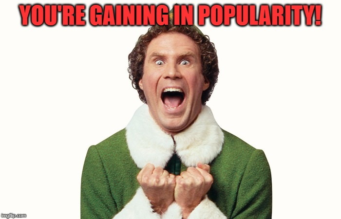 Buddy the elf excited | YOU'RE GAINING IN POPULARITY! | image tagged in buddy the elf excited | made w/ Imgflip meme maker