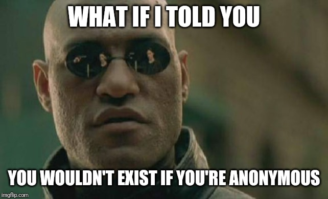 Matrix Morpheus Meme | WHAT IF I TOLD YOU YOU WOULDN'T EXIST IF YOU'RE ANONYMOUS | image tagged in memes,matrix morpheus | made w/ Imgflip meme maker