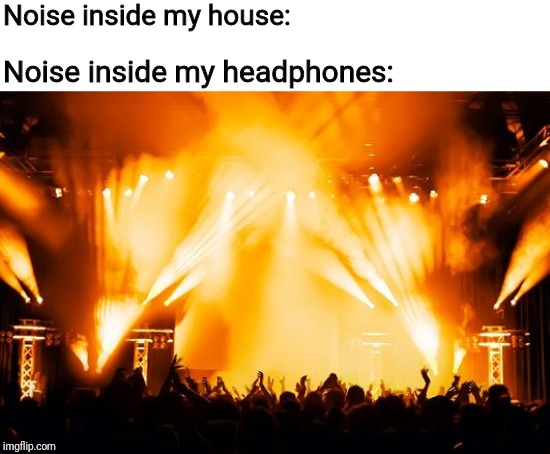 rock concert | Noise inside my house: Noise inside my headphones: | image tagged in rock concert,headphones | made w/ Imgflip meme maker