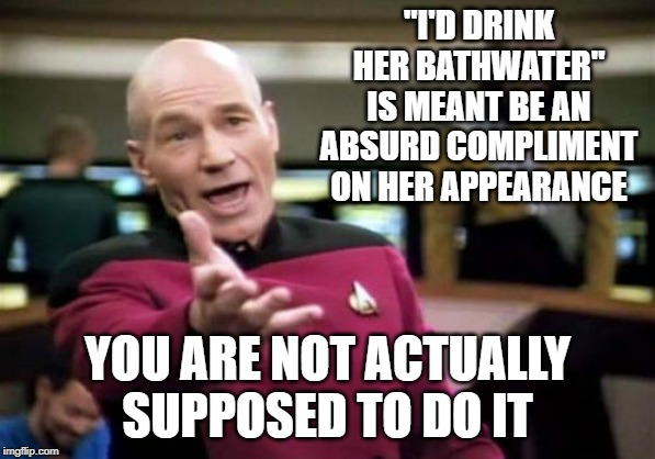 "Picard Wtf Meme | ""I'D DRINK HER BATHWATER"" IS MEANT BE AN ABSURD COMPLIMENT ON HER APPEARANCE YOU ARE NOT ACTUALLY SUPPOSED TO DO IT 