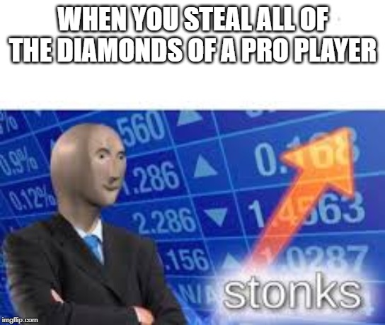 stonks | WHEN YOU STEAL ALL OF THE DIAMONDS OF A PRO PLAYER | image tagged in stonks,minecraft | made w/ Imgflip meme maker