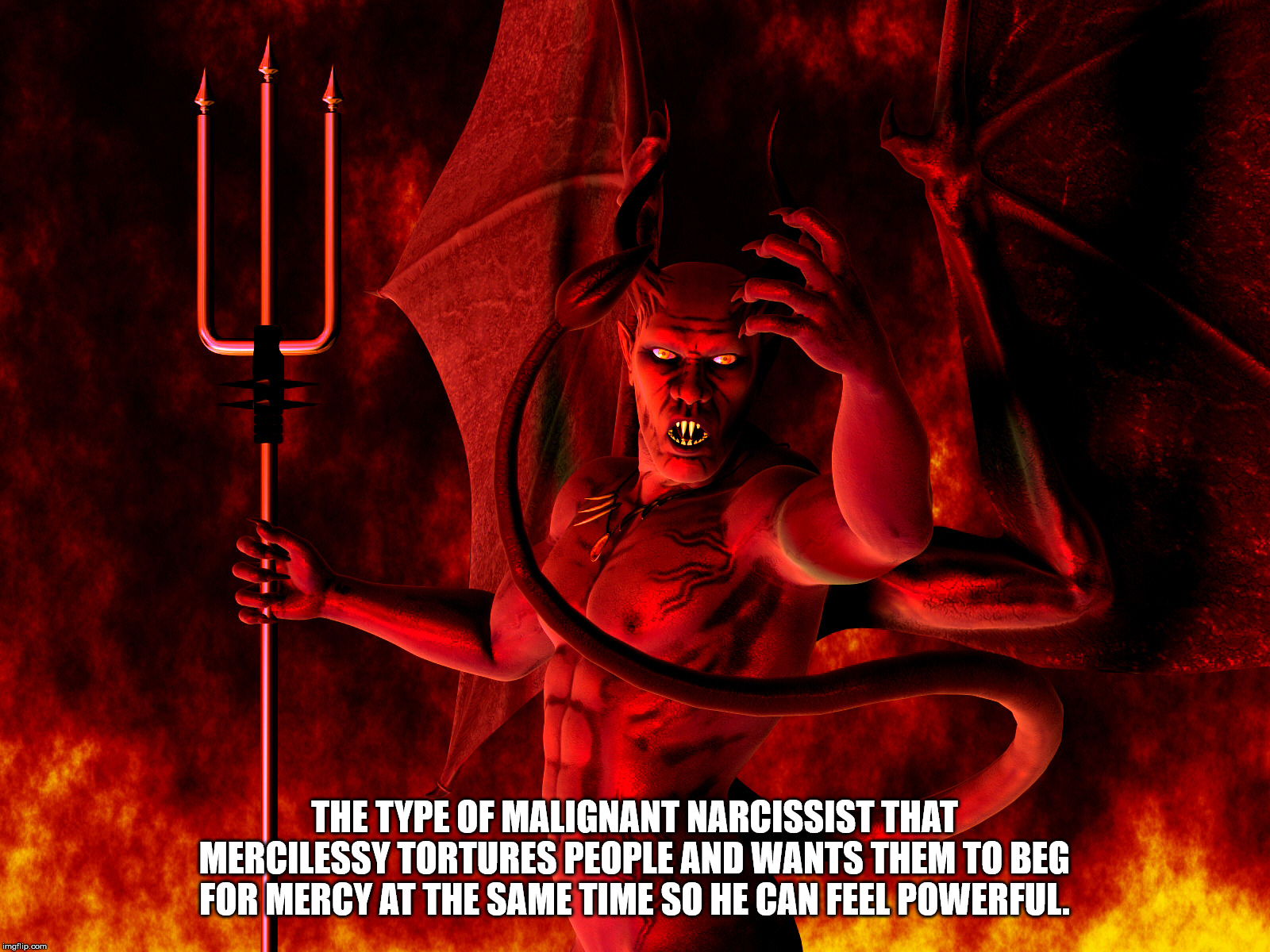Satan | THE TYPE OF MALIGNANT NARCISSIST THAT MERCILESSY TORTURES PEOPLE AND WANTS THEM TO BEG FOR MERCY AT THE SAME TIME SO HE CAN FEEL POWERFUL. | image tagged in satan,the devil,lucifer,malignant narcissist,sicko,madman | made w/ Imgflip meme maker