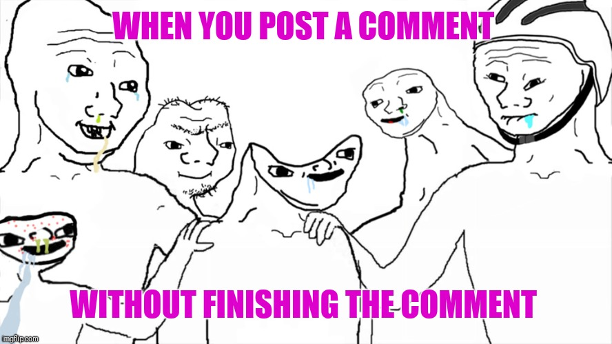 If you ever see a deleted comment from me, this is probably what happened. | WHEN YOU POST A COMMENT WITHOUT FINISHING THE COMMENT | image tagged in oopsie,brainless | made w/ Imgflip meme maker
