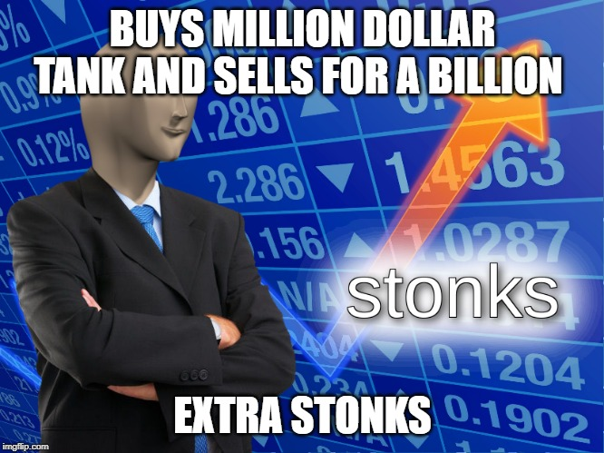 stonks | BUYS MILLION DOLLAR TANK AND SELLS FOR A BILLION EXTRA STONKS | image tagged in stonks | made w/ Imgflip meme maker
