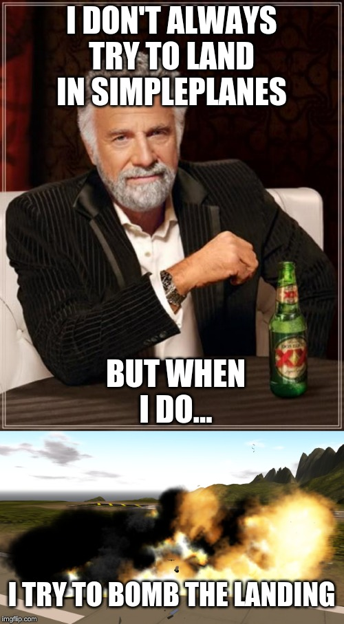 I DON'T ALWAYS TRY TO LAND IN SIMPLEPLANES BUT WHEN I DO... I TRY TO BOMB THE LANDING | image tagged in memes,the most interesting man in the world | made w/ Imgflip meme maker