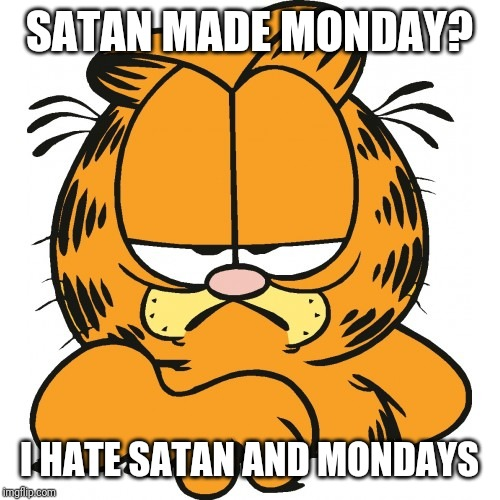 Garfield | SATAN MADE MONDAY? I HATE SATAN AND MONDAYS | image tagged in garfield | made w/ Imgflip meme maker