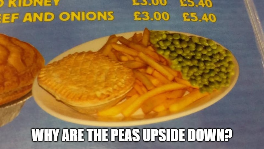 Upside down peas | WHY ARE THE PEAS UPSIDE DOWN? | image tagged in food,funny,british,chips | made w/ Imgflip meme maker