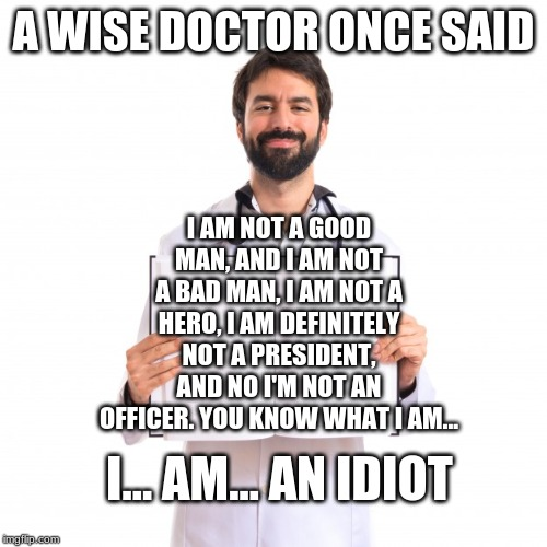 A doctor at their best. | A WISE DOCTOR ONCE SAID I AM NOT A GOOD MAN, AND I AM NOT A BAD MAN, I AM NOT A HERO, I AM DEFINITELY NOT A PRESIDENT, AND NO I'M NOT AN OFF | image tagged in doctor holding book | made w/ Imgflip meme maker