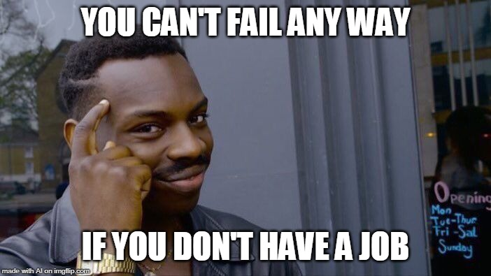 AI-generator meme 1 | YOU CAN'T FAIL ANY WAY IF YOU DON'T HAVE A JOB | image tagged in memes,roll safe think about it | made w/ Imgflip meme maker