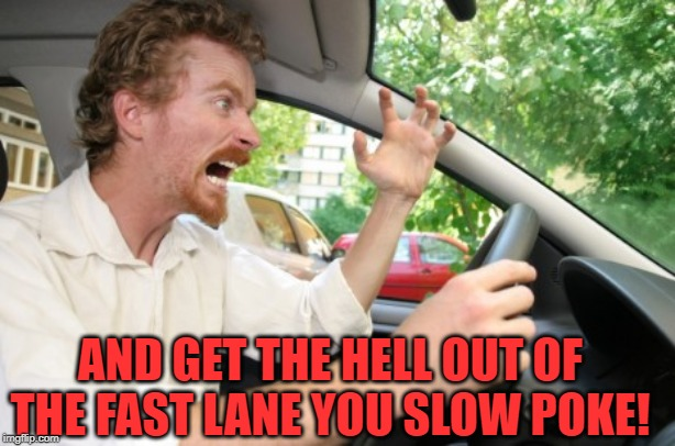 Road Rage | AND GET THE HELL OUT OF THE FAST LANE YOU SLOW POKE! | image tagged in road rage | made w/ Imgflip meme maker